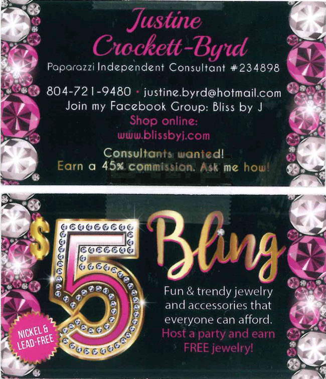 Justine Crockett-Byrd. Paparazzi independent consultant number 234898. Phone number 804-721-9489. Email justine.byrd@hotmail.com. Join my Facebook GroupL Bliss by J. Shop online: www.blissbyj.com. Consultants wanted! Earn a 45 percent commission. Ask me how! 5 dollar bling. Nickel and lead-free. Fun and trendy jewelry and accessories that everyone can afford. Host a party and earn FREE jewelry!